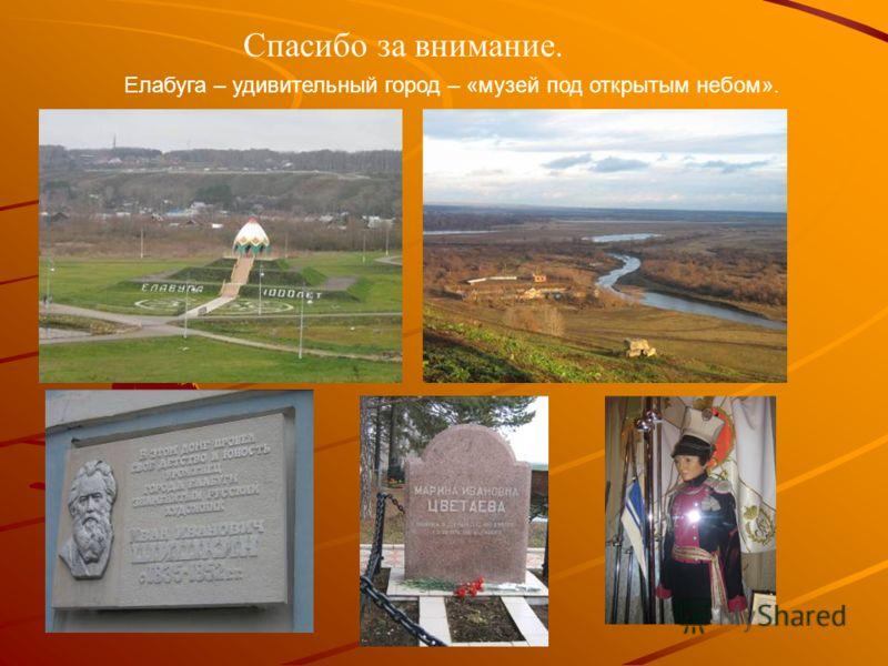 Спасибо за внимание. Елабуга – удивительный город – «музей под открытым небом».