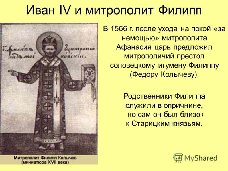 Иван IV и митрополит Филипп В 1566 г. после ухода на покой «за немощью» митрополита Афанасия царь предложил митрополичий престол соловецкому игумену Филиппу (Федору Колычеву). Родственники Филиппа служили в опричнине, но сам он был близок к Старицким