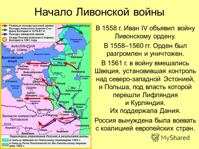 Начало Ливонской войны В 1558 г. Иван IV объявил войну Ливонскому ордену. В 1558–1560 гг. Орден был разгромлен и уничтожен. В 1561 г. в войну вмешались Швеция, установившая контроль над северо-западной Эстонией, и Польша, под власть которой перешли Л