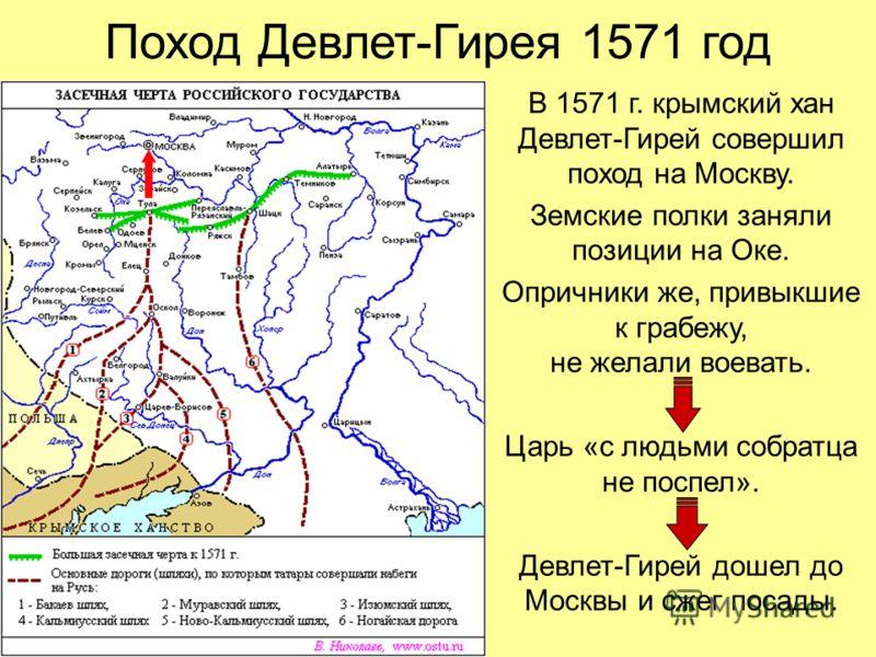 Поход Девлет-Гирея 1571 год В 1571 г. крымский хан Девлет-Гирей совершил поход на Москву. Земские полки заняли позиции на Оке. Опричники же, привыкшие к грабежу, не желали воевать. Царь «с людьми собратца не поспел». Девлет-Гирей дошел до Москвы и сж