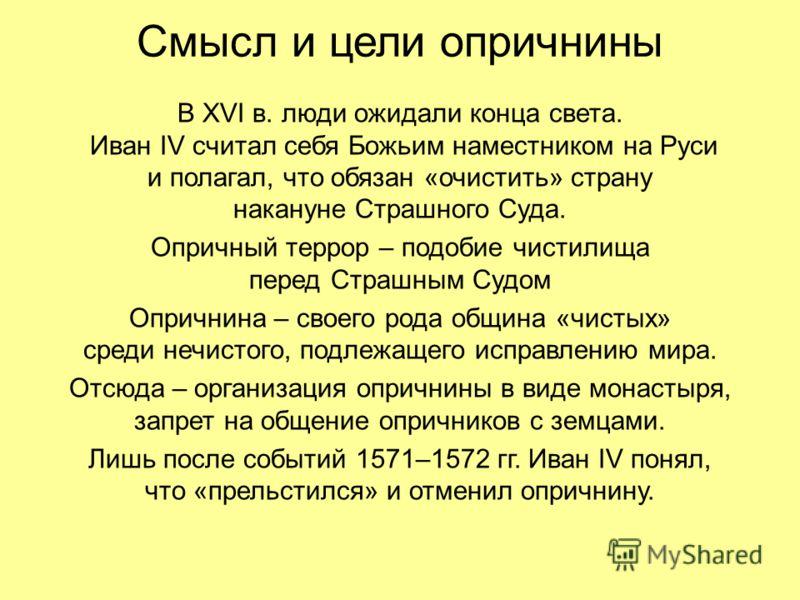 Смысл и цели опричнины В XVI в. люди ожидали конца света. Иван IV считал себя Божьим наместником на Руси и полагал, что обязан «очистить» страну накануне Страшного Суда. Опричный террор – подобие чистилища перед Страшным Судом Опричнина – своего рода
