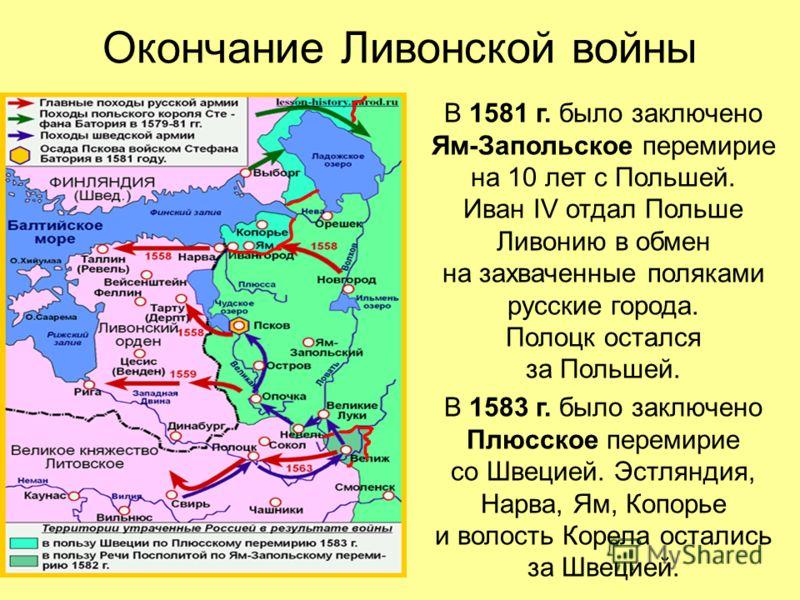 Окончание Ливонской войны В 1581 г. было заключено Ям-Запольское перемирие на 10 лет с Польшей. Иван IV отдал Польше Ливонию в обмен на захваченные поляками русские города. Полоцк остался за Польшей. В 1583 г. было заключено Плюсское перемирие со Шве