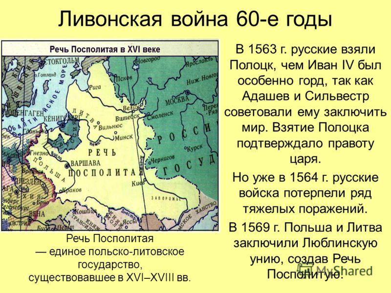 Ливонская война 60-е годы В 1563 г. русские взяли Полоцк, чем Иван IV был особенно горд, так как Адашев и Сильвестр советовали ему заключить мир. Взятие Полоцка подтверждало правоту царя. Но уже в 1564 г. русские войска потерпели ряд тяжелых поражени