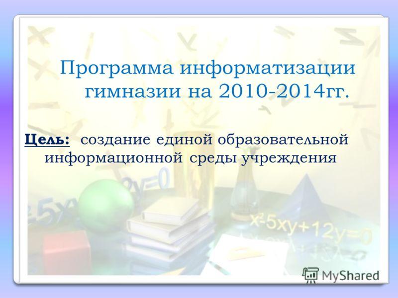 Программа информатизации гимназии на 2010-2014гг. Цель: создание единой образовательной информационной среды учреждения
