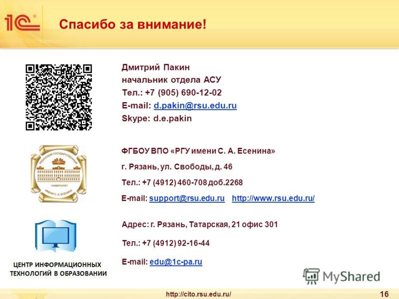 Спасибо за внимание! ФГБОУ ВПО «РГУ имени С. А. Есенина» г. Рязань, ул. Свободы, д. 46 Тел.: +7 (4912) 460-708 доб.2268 E-mail: support@rsu.edu.ru http://www.rsu.edu.ru/support@rsu.edu.ruhttp://www.rsu.edu.ru/ 16 Дмитрий Пакин начальник отдела АСУ Те