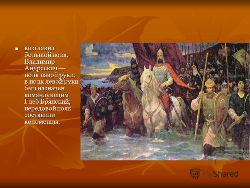 возглавил большой полк; Владимир Андреевич полк павой руки; в полк левой руки был назначен командующим Глеб Брянский; передовой полк составили коломенцы. возглавил большой полк; Владимир Андреевич полк павой руки; в полк левой руки был назначен коман
