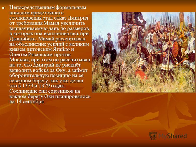 Непосредственным формальным поводом предстоящего столкновения стал отказ Дмитрия от требования Мамая увеличить выплачиваемую дань до размеров, в которых она выплачивалась при Джанибеке. Мамай рассчитывал на объединение усилий с великим князем литовск