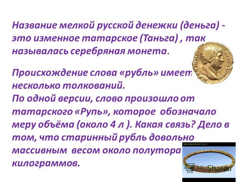 Название мелкой русской денежки (деньга) - это изменное татарское (Таньга), так называлась серебряная монета. Происхождение слова «рубль» имеет несколько толкований. По одной версии, слово произошло от татарского «Рупь», которое обозначало меру объём