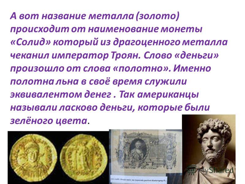 А вот название металла (золото) происходит от наименование монеты «Солид» который из драгоценного металла чеканил император Троян. Слово «деньги» произошло от слова «полотно». Именно полотна льна в своё время служили эквивалентом денег. Так американц