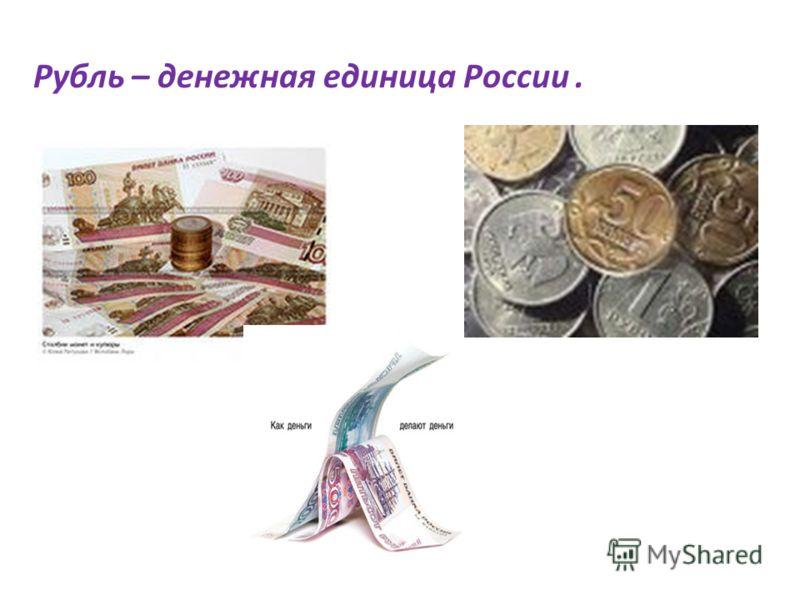Рубль – денежная единица России.
