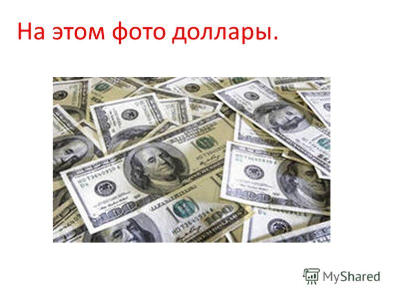 На этом фото доллары.