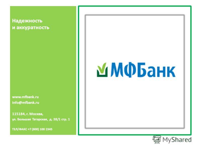 Надежность и аккуратность www.mfbank.ru info@mfbank.ru 115184, г. Москва, ул. Большая Татарская, д. 38/1 стр. 1 ТЕЛ/ФАКС +7 (800) 100 2345