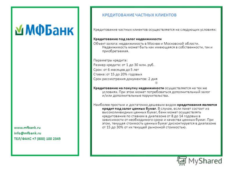 КРЕДИТОВАНИЕ ЧАСТНЫХ КЛИЕНТОВ Кредитование частных клиентов осуществляется на следующих условиях: Кредитование под залог недвижимости Объект залога: недвижимость в Москве и Московской области. Недвижимость может быть как имеющаяся в собственности, та