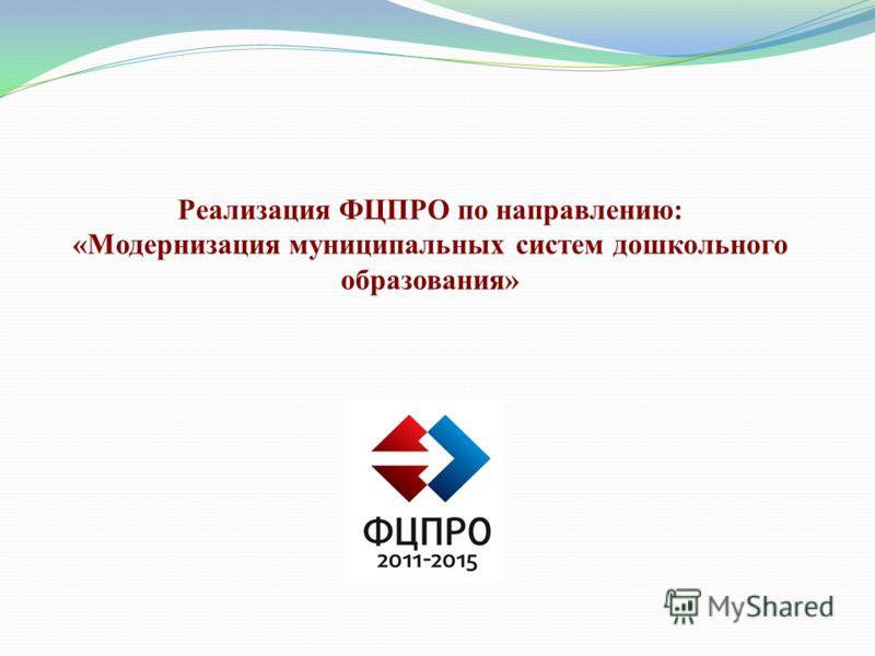 Реализация ФЦПРО по направлению: «Модернизация муниципальных систем дошкольного образования»