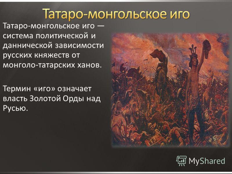 Татаро-монгольское иго система политической и даннической зависимости русских княжеств от монголо-татарских ханов. Термин «иго» означает власть Золотой Орды над Русью.