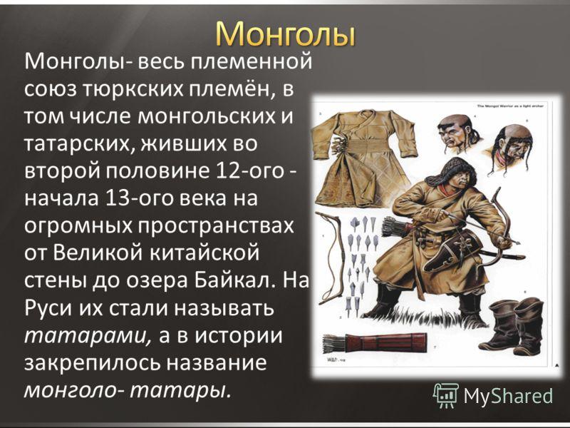 Монголы- весь племенной союз тюркских племён, в том числе монгольских и татарских, живших во второй половине 12-ого - начала 13-ого века на огромных пространствах от Великой китайской стены до озера Байкал. На Руси их стали называть татарами, а в ист