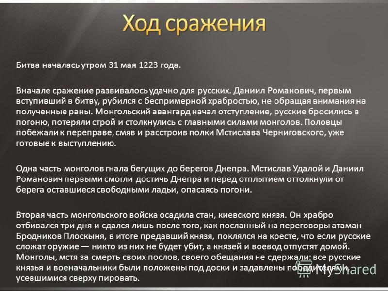 Битва началась утром 31 мая 1223 года. Вначале сражение развивалось удачно для русских. Даниил Романович, первым вступивший в битву, рубился с беспримерной храбростью, не обращая внимания на полученные раны. Монгольский авангард начал отступление, ру