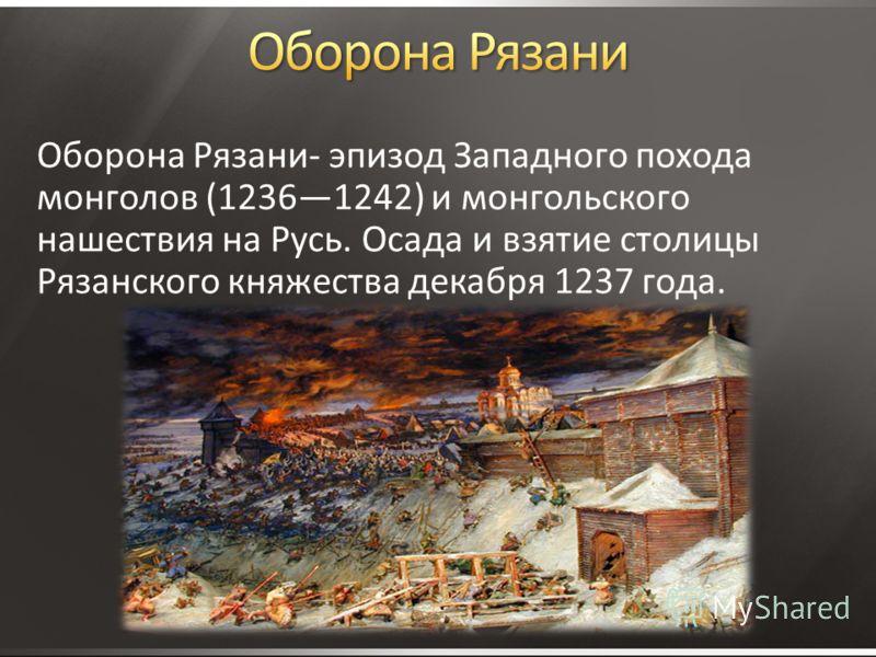 Оборона Рязани- эпизод Западного похода монголов (12361242) и монгольского нашествия на Русь. Осада и взятие столицы Рязанского княжества декабря 1237 года.