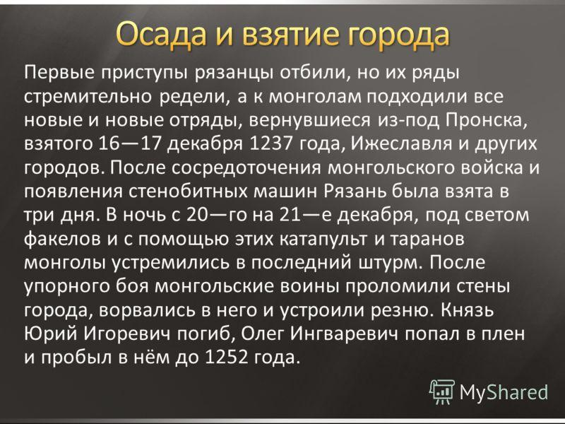 Первые приступы рязанцы отбили, но их ряды стремительно редели, а к монголам подходили все новые и новые отряды, вернувшиеся из-под Пронска, взятого 1617 декабря 1237 года, Ижеславля и других городов. После сосредоточения монгольского войска и появле