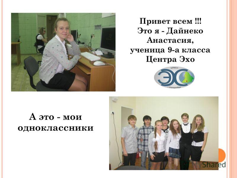 Привет всем !!! Это я - Дайнеко Анастасия, ученица 9-а класса Центра Эхо А это - мои одноклассники