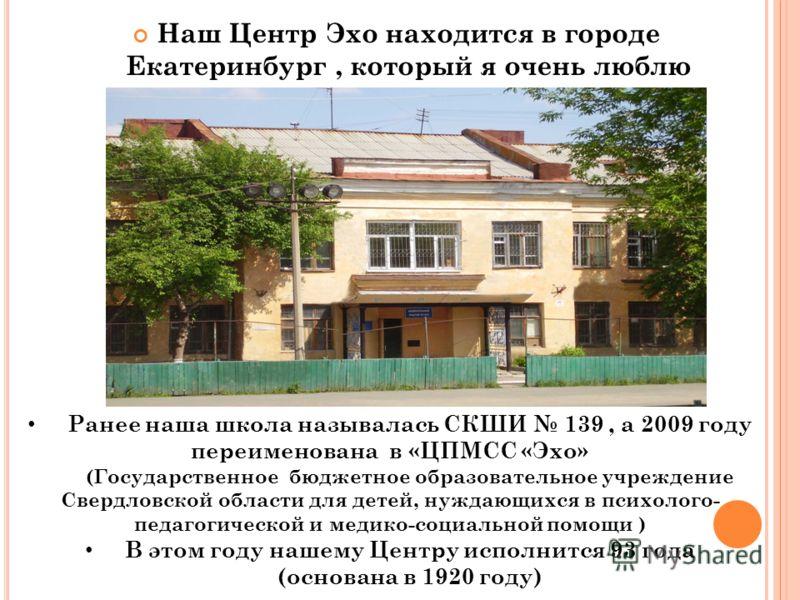 Наш Центр Эхо находится в городе Екатеринбург, который я очень люблю Ранее наша школа называлась СКШИ 139, а 2009 году переименована в «ЦПМСС «Эхо» (Государственное бюджетное образовательное учреждение Свердловской области для детей, нуждающихся в пс