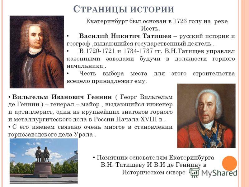 С ТРАНИЦЫ ИСТОРИИ Екатеринбург был основан в 1723 году на реке Исеть. Василий Никитич Татищев – русский историк и географ,выдающийся государственный деятель. В 1720-1721 и 1734-1737 гг. В.Н.Татищев управлял казенными заводами будучи в должности горно