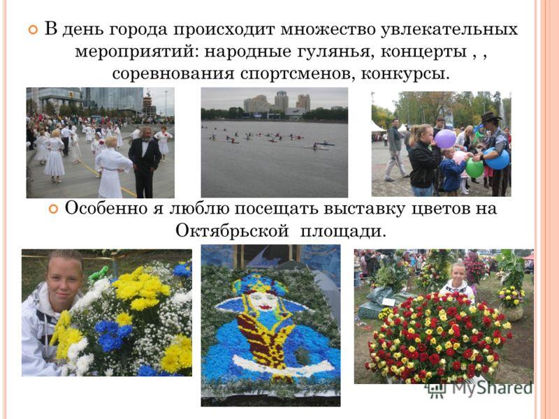 В день города происходит множество увлекательных мероприятий: народные гулянья, концерты,, соревнования спортсменов, конкурсы. Особенно я люблю посещать выставку цветов на Октябрьской площади.