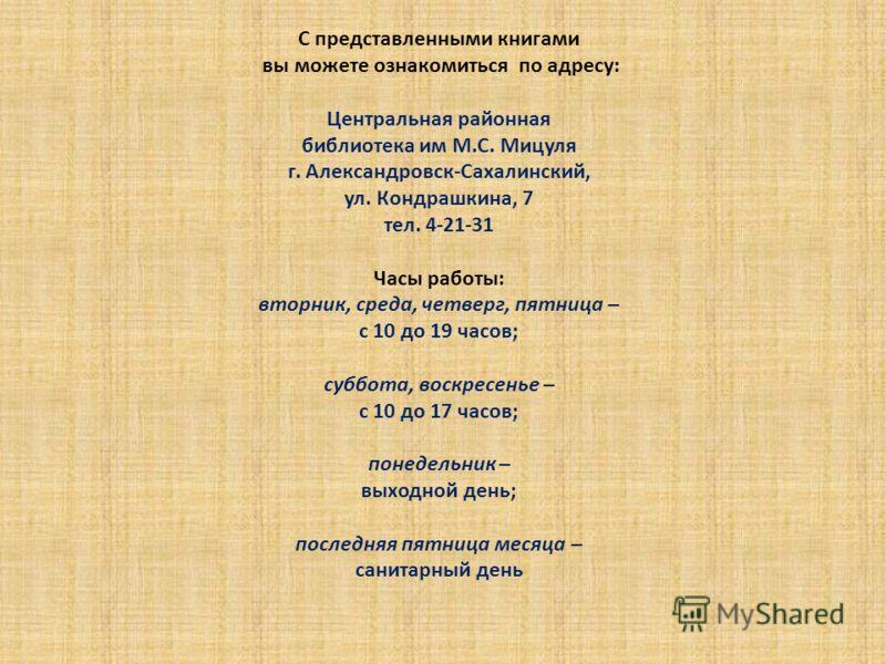 С представленными книгами вы можете ознакомиться по адресу: Центральная районная библиотека им М.С. Мицуля г. Александровск-Сахалинский, ул. Кондрашкина, 7 тел. 4-21-31 Часы работы: вторник, среда, четверг, пятница – с 10 до 19 часов; суббота, воскре
