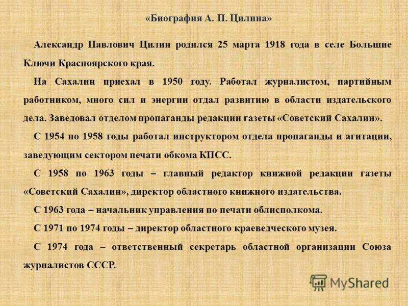 Александр Павлович Цилин родился 25 марта 1918 года в селе Большие Ключи Красноярского края. На Сахалин приехал в 1950 году. Работал журналистом, партийным работником, много сил и энергии отдал развитию в области издательского дела. Заведовал отделом