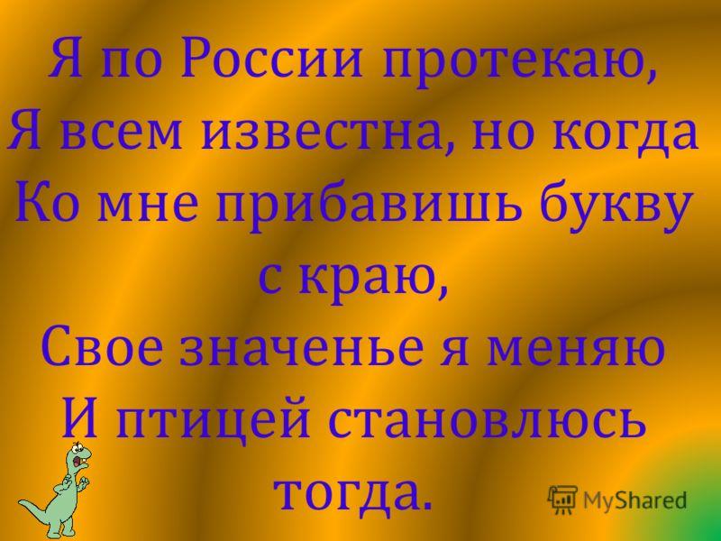 Я по России протекаю, Я всем известна, но когда Ко мне прибавишь букву с краю, Свое значенье я меняю И птицей становлюсь тогда.