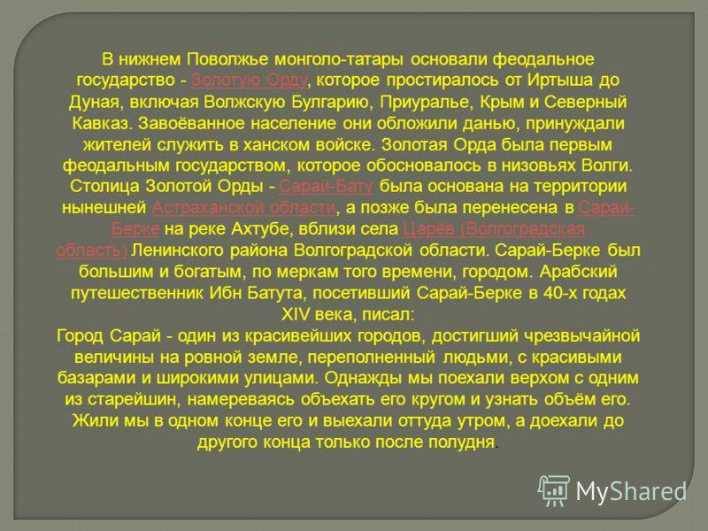 В нижнем Поволжье монголо-татары основали феодальное государство - Золотую Орду, которое простиралось от Иртыша до Дуная, включая Волжскую Булгарию, Приуралье, Крым и Северный Кавказ. Завоёванное население они обложили данью, принуждали жителей служи