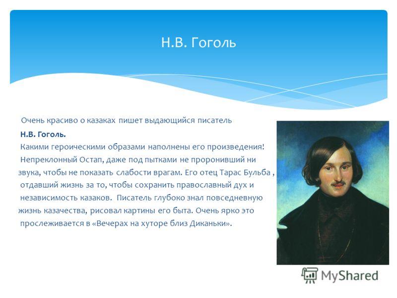 Очень красиво о казаках пишет выдающийся писатель Н.В. Гоголь. Какими героическими образами наполнены его произведения! Непреклонный Остап, даже под пытками не проронивший ни звука, чтобы не показать слабости врагам. Его отец Тарас Бульба, отдавший ж