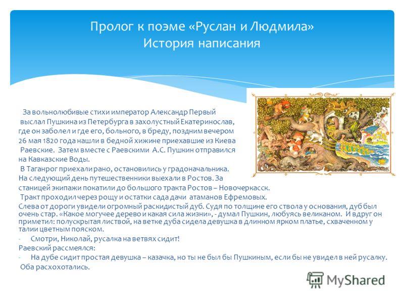 За вольнолюбивые стихи император Александр Первый выслал Пушкина из Петербурга в захолустный Екатеринослав, где он заболел и где его, больного, в бреду, поздним вечером 26 мая 1820 года нашли в бедной хижине приехавшие из Киева Раевские. Затем вместе