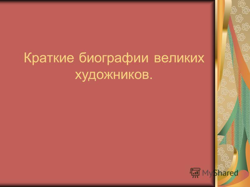 Краткие биографии великих художников.