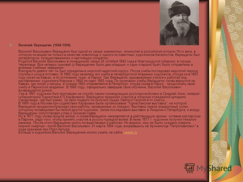 Василий Верещагин (1842-1904) Василий Васильевич Верещагин был одной из самых знаменитых личностей в российской истории 19-го века, в которую он вошел не только в качестве живописца и одного из известных художников-баталистов. Верещагин был литератор