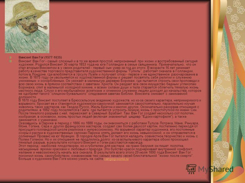 Винсент Ван Гог (1577-1635) Винсент Ван Гог - самый сложный и в то же время простой, непризнанный при жизни и востребованный сегодня художник. Родился Винсент 30 марта 1853 года на юге Голландии в семье священника. Примечательно, что он стал вторым В