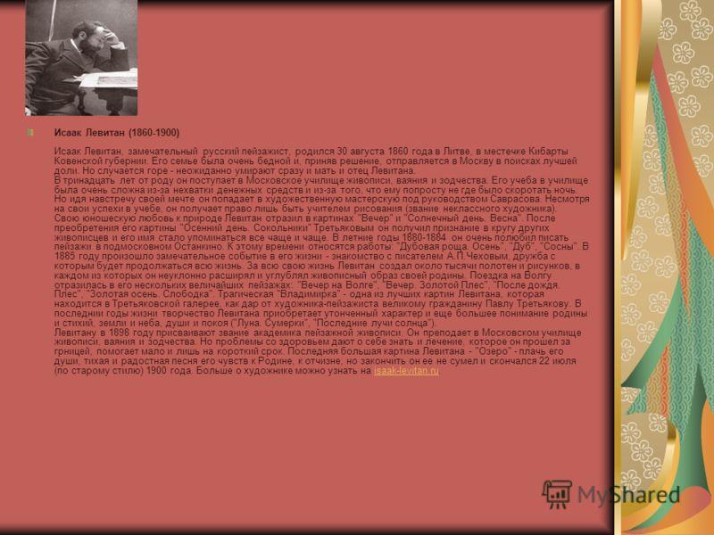 Исаак Левитан (1860-1900) Исаак Левитан, замечательный русский пейзажист, родился 30 августа 1860 года в Литве, в местечке Кибарты Ковенской губернии. Его семье была очень бедной и, приняв решение, отправляется в Москву в поисках лучшей доли. Но случ