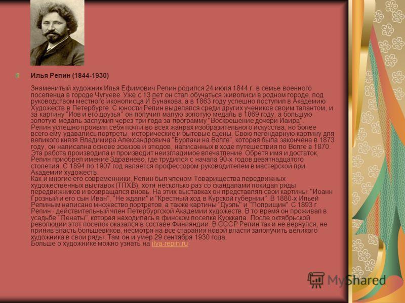 Илья Репин (1844-1930) Знаменитый художник Илья Ефимович Репин родился 24 июля 1844 г. в семье военного поселенца в городе Чугуеве. Уже с 13 лет он стал обучаться живописи в родном городе, под руководством местного иконописца И.Бунакова, а в 1863 год
