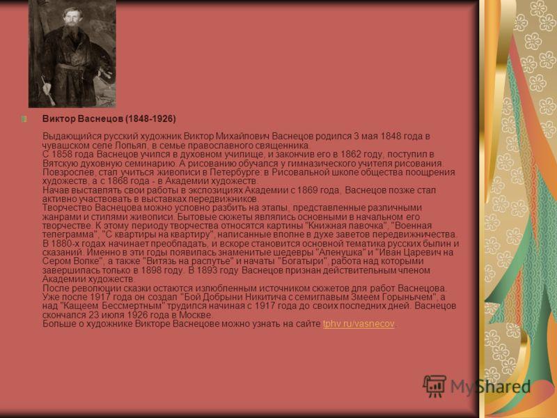 Виктор Васнецов (1848-1926) Выдающийся русский художник Виктор Михайлович Васнецов родился 3 мая 1848 года в чувашском селе Лопьял, в семье православного священника. С 1858 года Васнецов учился в духовном училище, и закончив его в 1862 году, поступил