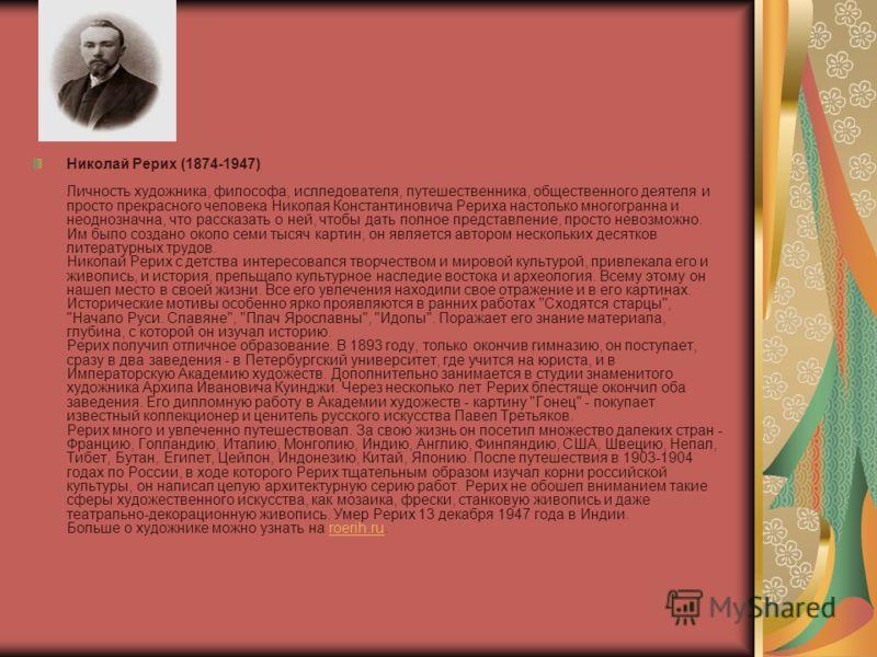 Николай Рерих (1874-1947) Личность художника, философа, ислледователя, путешественника, общественного деятеля и просто прекрасного человека Николая Константиновича Рериха настолько многогранна и неоднозначна, что рассказать о ней, чтобы дать полное п