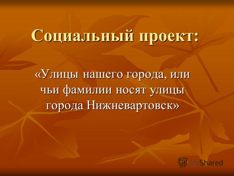 Социальный проект: «Улицы нашего города, или чьи фамилии носят улицы города Нижневартовск»