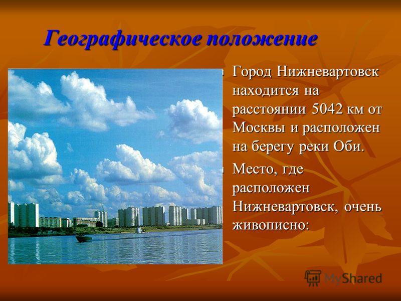 Географическое положение Город Нижневартовск находится на расстоянии 5042 км от Москвы и расположен на берегу реки Оби. Место, где расположен Нижневартовск, очень живописно: