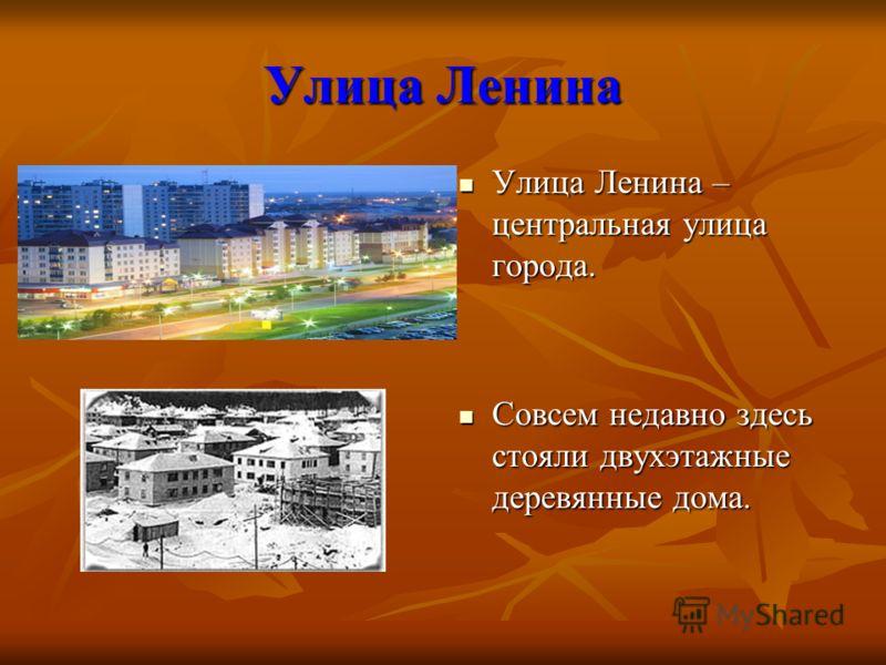 Улица Ленина Улица Ленина – центральная улица города. Совсем недавно здесь стояли двухэтажные деревянные дома.