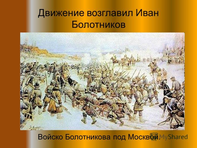 Движение возглавил Иван Болотников Войско Болотникова под Москвой.