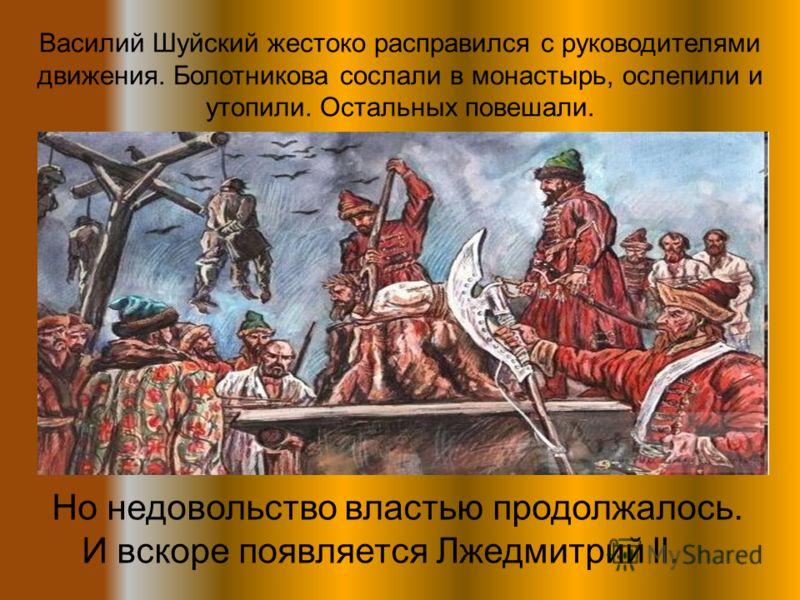 Василий Шуйский жестоко расправился с руководителями движения. Болотникова сослали в монастырь, ослепили и утопили. Остальных повешали. Но недовольство властью продолжалось. И вскоре появляется Лжедмитрий ll.