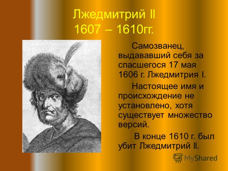 Лжедмитрий ll 1607 – 1610гг. Самозванец, выдававший себя за спасшегося 17 мая 1606 г. Лжедмитрия I. Настоящее имя и происхождение не установлено, хотя существует множество версий. В конце 1610 г. был убит Лжедмитрий ll.