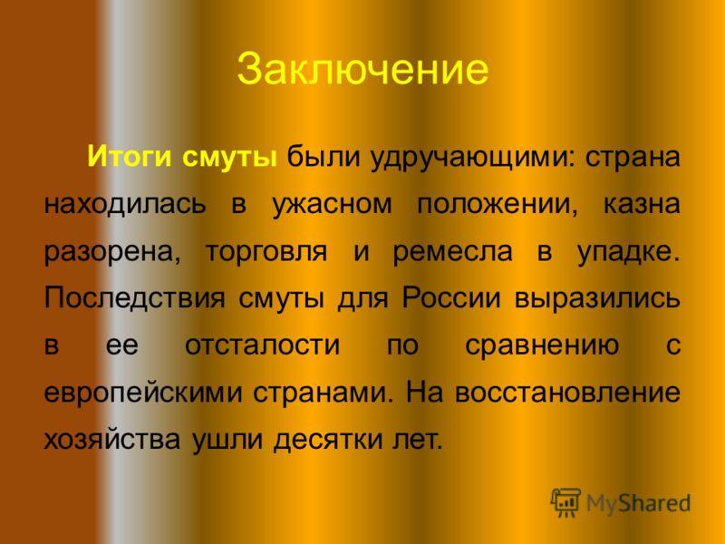 Заключение Итоги смуты были удручающими: страна находилась в ужасном положении, казна разорена, торговля и ремесла в упадке. Последствия смуты для России выразились в ее отсталости по сравнению с европейскими странами. На восстановление хозяйства ушл