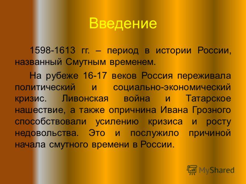 Введение 1598-1613 гг. – период в истории России, названный Смутным временем. На рубеже 16-17 веков Россия переживала политический и социально-экономический кризис. Ливонская война и Татарское нашествие, а также опричнина Ивана Грозного способствовал