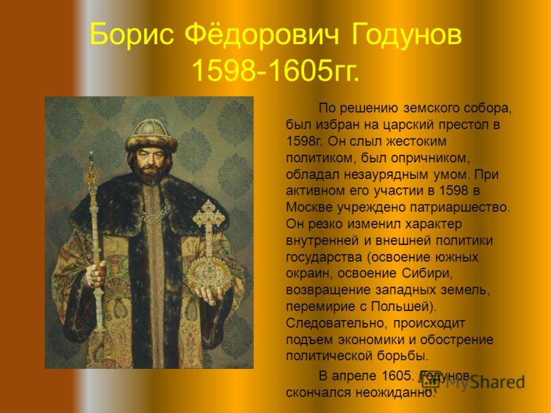 Борис Фёдорович Годунов 1598-1605гг. По решению земского собора, был избран на царский престол в 1598г. Он слыл жестоким политиком, был опричником, обладал незаурядным умом. При активном его участии в 1598 в Москве учреждено патриаршество. Он резко и
