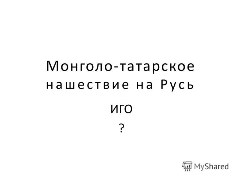 Монголо-татарское нашествие на Русь ИГО ?